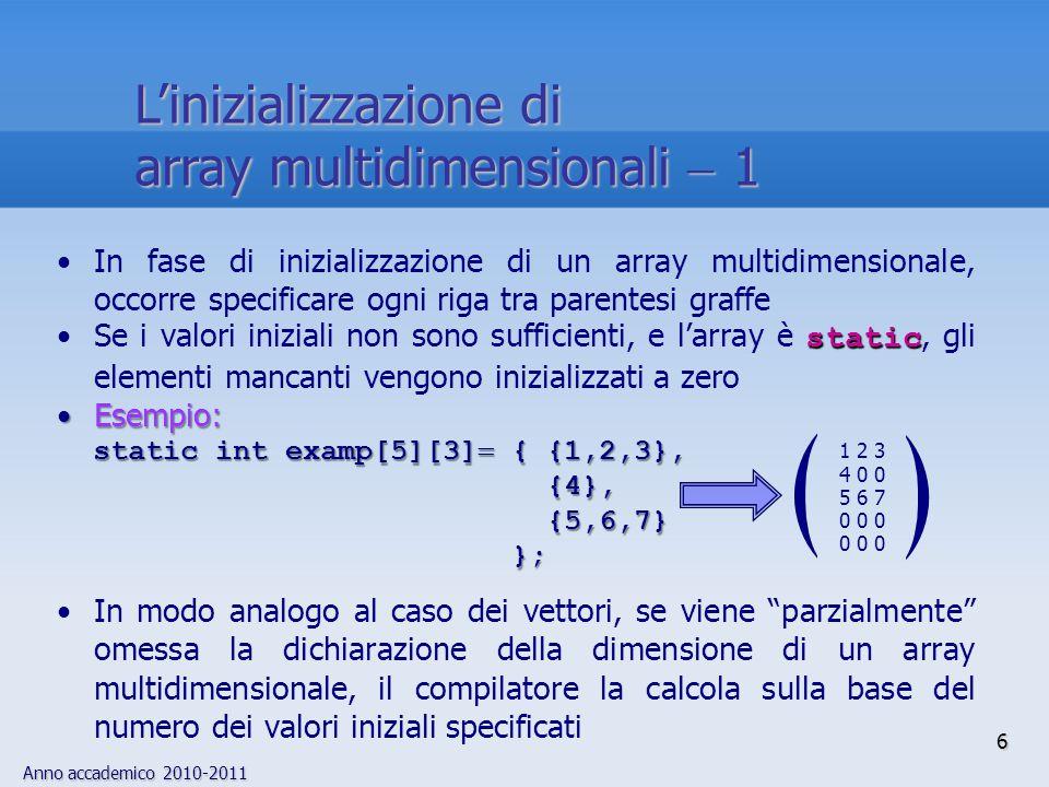 Anno accademico 2010-2011 7 Nel caso degli array multidimensionali, infatti, può essere omessa la dimensione dell'array più esterno, mentre è obbligatorio specificare le altre Esempio:Esempio: static int a_ar[][2]  {{1,1},{0,0},{1,2}}; produce un array di dimensione 3  2, perché sono presenti 6 valori iniziali Esempio:Esempio: static int b_ar[][]  {{1,2,3},{4,5,6}}; /*SCORRETTO*/ Non si può determinare se l'array è 3  2 o 2  3 (il raggruppamento dei dati di inizializzazione non è sufficiente!): specificare la seconda dimensione avrebbe risolto ogni ambiguità L'inizializzazione di array multidimensionali  2