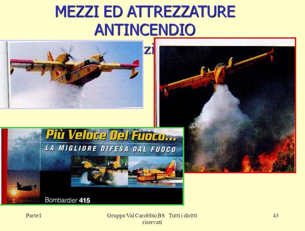 Parte IGruppo Val Carobbio BS Tutti i diritti riservati 43 MEZZI ED ATTREZZATURE ANTINCENDIO 4. Mezzi aerei