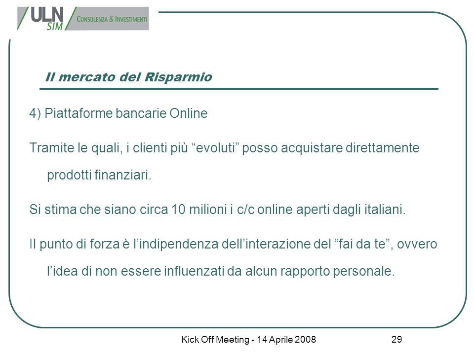 """Kick Off Meeting - 14 Aprile 2008 29 Il mercato del Risparmio 4) Piattaforme bancarie Online Tramite le quali, i clienti più """"evoluti"""" posso acquistar"""