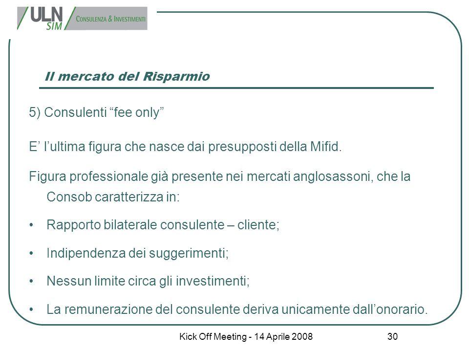 """Kick Off Meeting - 14 Aprile 2008 30 Il mercato del Risparmio 5) Consulenti """"fee only"""" E' l'ultima figura che nasce dai presupposti della Mifid. Figur"""