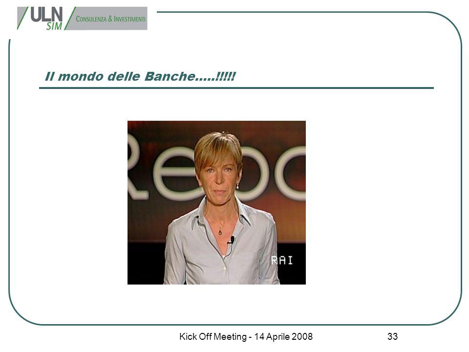 Kick Off Meeting - 14 Aprile 2008 33 Il mondo delle Banche…..!!!!!