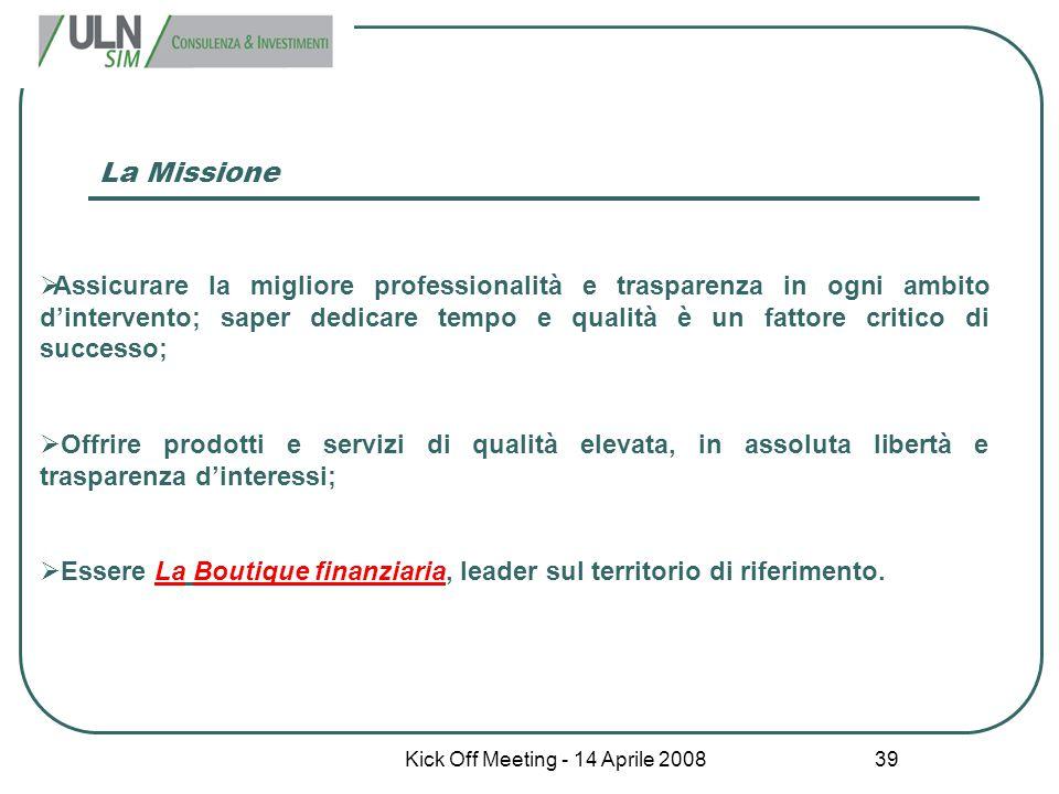 Kick Off Meeting - 14 Aprile 2008 39 La Missione  Assicurare la migliore professionalità e trasparenza in ogni ambito d'intervento; saper dedicare te