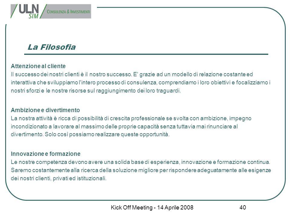 Kick Off Meeting - 14 Aprile 2008 40 La Filosofia Attenzione al cliente Il successo dei nostri clienti è il nostro successo. E' grazie ad un modello d