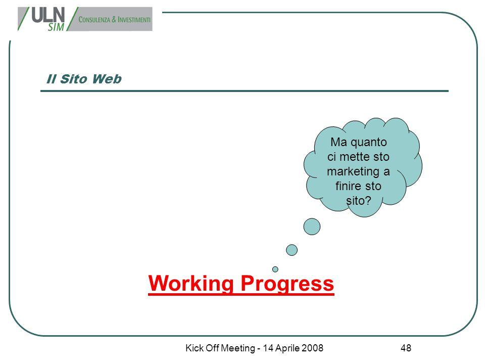 Kick Off Meeting - 14 Aprile 2008 48 Il Sito Web Working Progress Ma quanto ci mette sto marketing a finire sto sito?