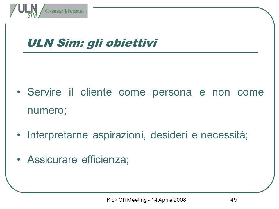Kick Off Meeting - 14 Aprile 2008 49 ULN Sim: gli obiettivi Servire il cliente come persona e non come numero; Interpretarne aspirazioni, desideri e n