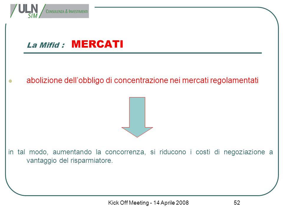 Kick Off Meeting - 14 Aprile 2008 52 La Mifid : MERCATI abolizione dell'obbligo di concentrazione nei mercati regolamentati in tal modo, aumentando la