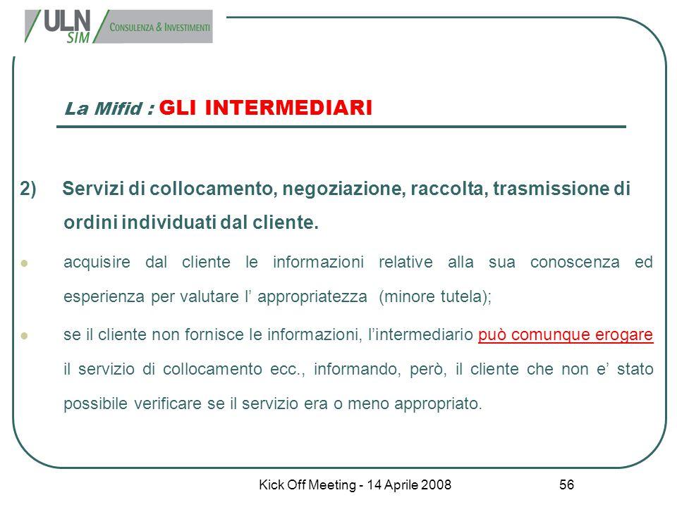 Kick Off Meeting - 14 Aprile 2008 56 La Mifid : GLI INTERMEDIARI 2) Servizi di collocamento, negoziazione, raccolta, trasmissione di ordini individuat