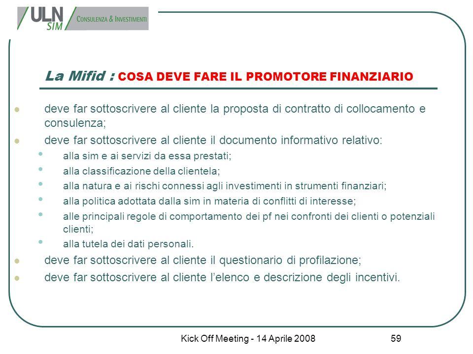 Kick Off Meeting - 14 Aprile 2008 59 La Mifid : COSA DEVE FARE IL PROMOTORE FINANZIARIO deve far sottoscrivere al cliente la proposta di contratto di