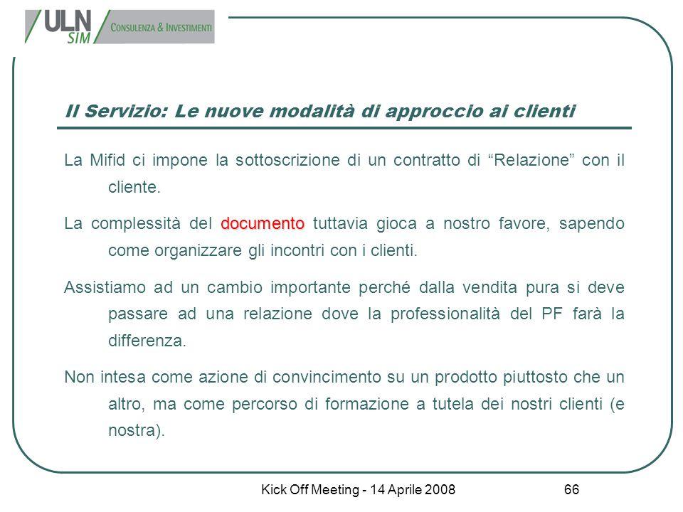 """Kick Off Meeting - 14 Aprile 2008 66 Il Servizio: Le nuove modalità di approccio ai clienti La Mifid ci impone la sottoscrizione di un contratto di """"R"""