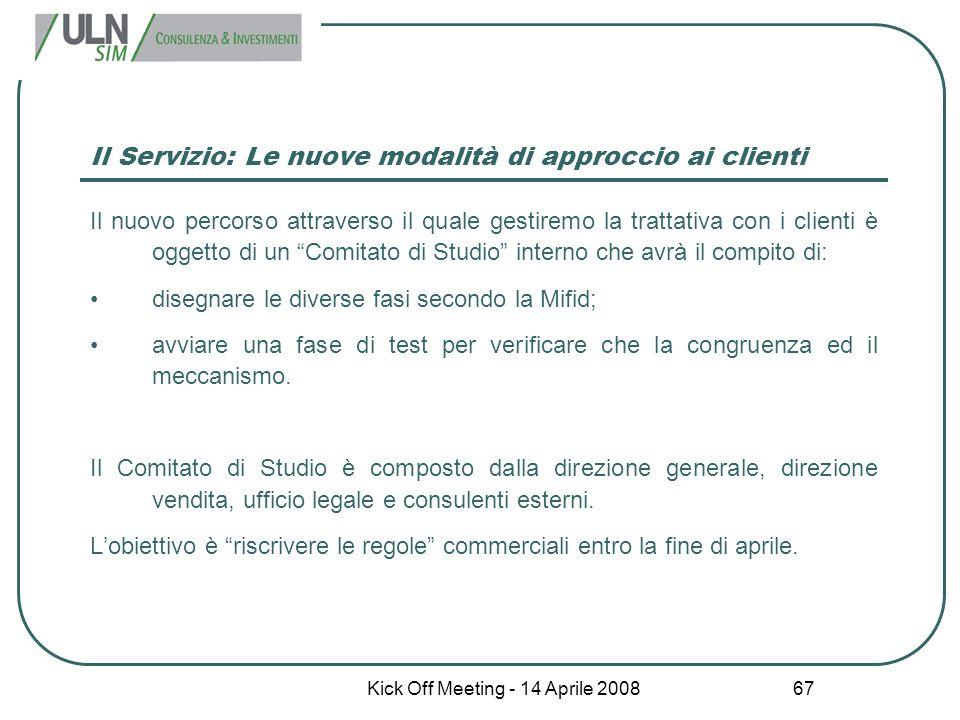 Kick Off Meeting - 14 Aprile 2008 67 Il Servizio: Le nuove modalità di approccio ai clienti Il nuovo percorso attraverso il quale gestiremo la trattat