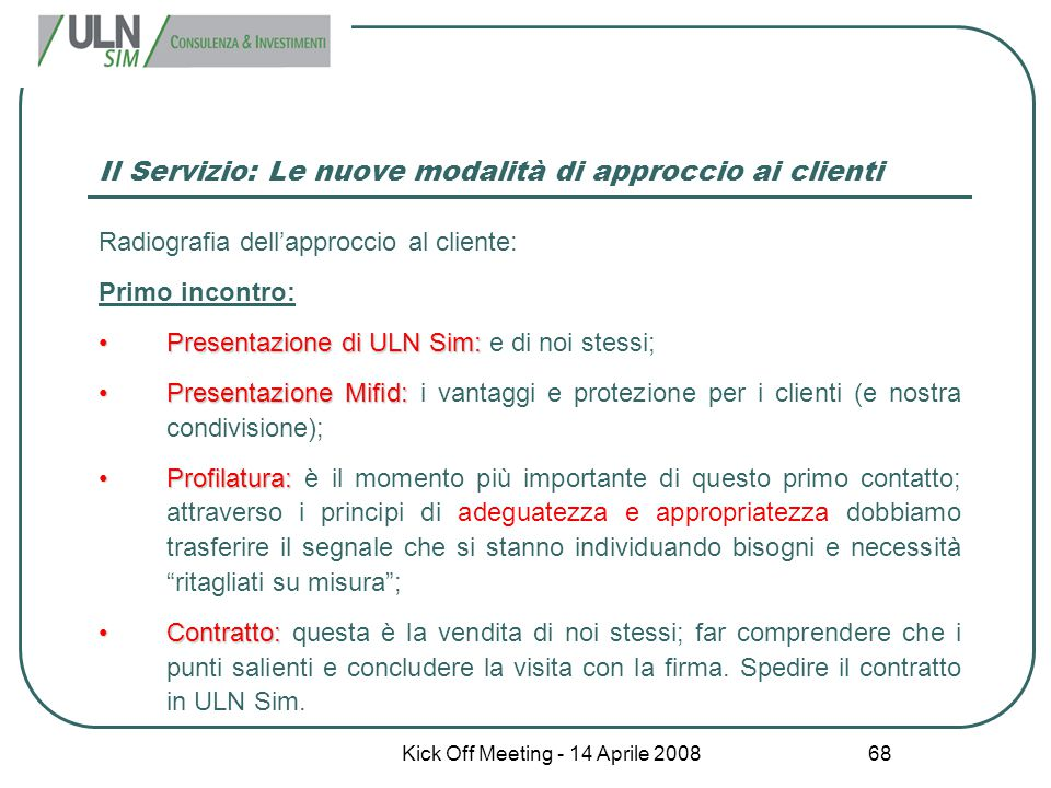 Kick Off Meeting - 14 Aprile 2008 68 Il Servizio: Le nuove modalità di approccio ai clienti Radiografia dell'approccio al cliente: Primo incontro: Pre