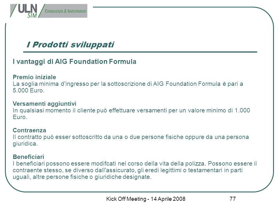 Kick Off Meeting - 14 Aprile 2008 77 I Prodotti sviluppati I vantaggi di AIG Foundation Formula Premio iniziale La soglia minima d'ingresso per la sot