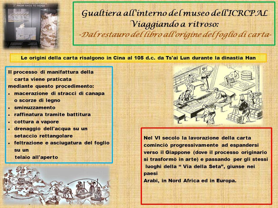 Gualtiera all interno del museo dell ICRCPAL Viaggiando a ritroso: -Dal restauro del libro all origine del foglio di carta- Le origini della carta risalgono in Cina al 105 d.c.