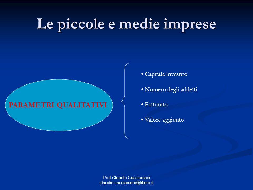 Prof.Claudio Cacciamani claudio.cacciamani@libero.it PARAMETRI QUALITATIVI Le piccole e medie imprese Capitale investito Numero degli addetti Fatturato Valore aggiunto