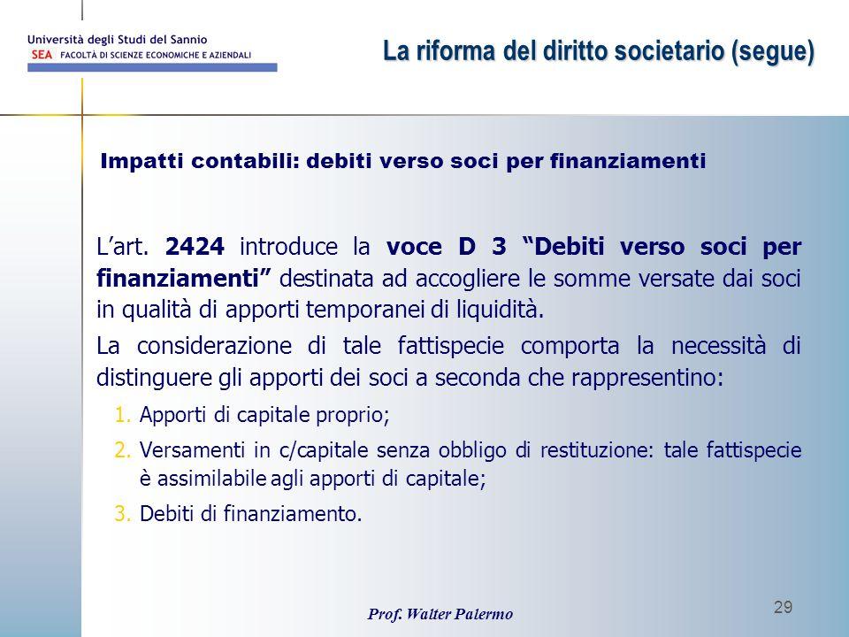 """Prof. Walter Palermo 29 L'art. 2424 introduce la voce D 3 """"Debiti verso soci per finanziamenti"""" destinata ad accogliere le somme versate dai soci in q"""