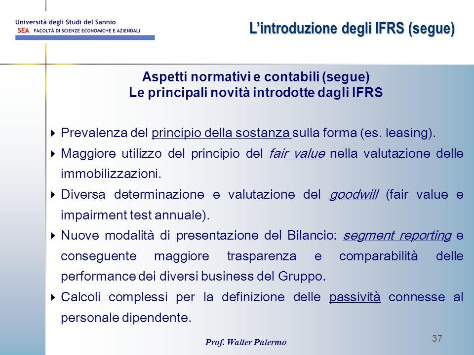 Prof. Walter Palermo 37 Aspetti normativi e contabili (segue) Le principali novità introdotte dagli IFRS L'introduzione degli IFRS (segue)  Prevalenz
