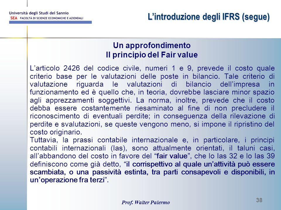 Prof. Walter Palermo 38 Un approfondimento Il principio del Fair value L'introduzione degli IFRS (segue) L'articolo 2426 del codice civile, numeri 1 e