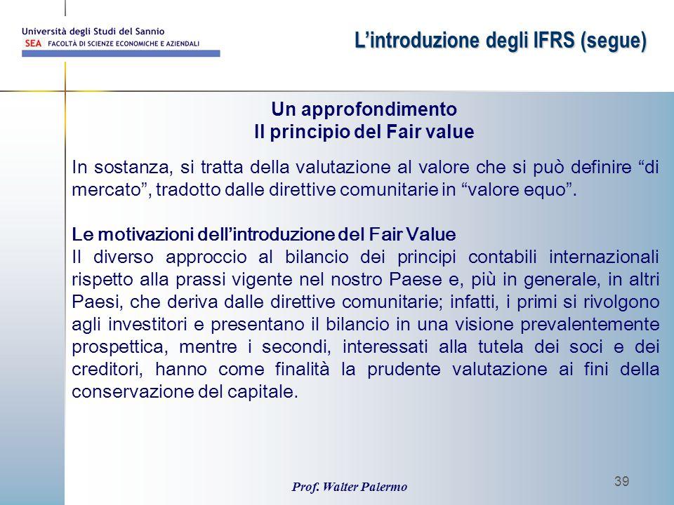 """Prof. Walter Palermo 39 L'introduzione degli IFRS (segue) In sostanza, si tratta della valutazione al valore che si può definire """"di mercato"""", tradott"""