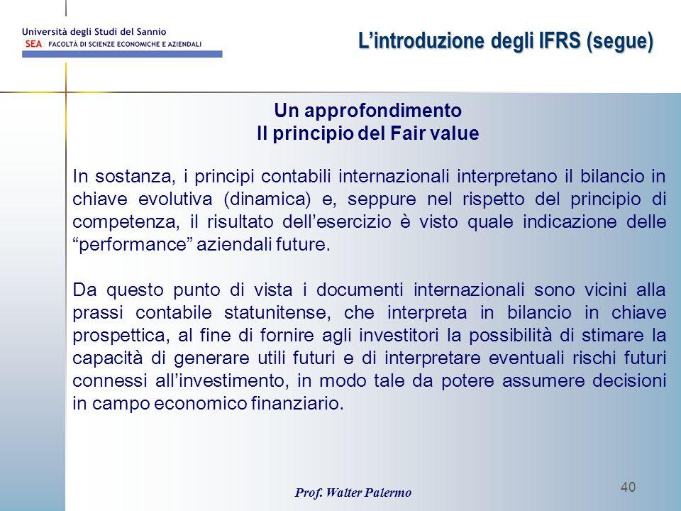 Prof. Walter Palermo 40 L'introduzione degli IFRS (segue) In sostanza, i principi contabili internazionali interpretano il bilancio in chiave evolutiv