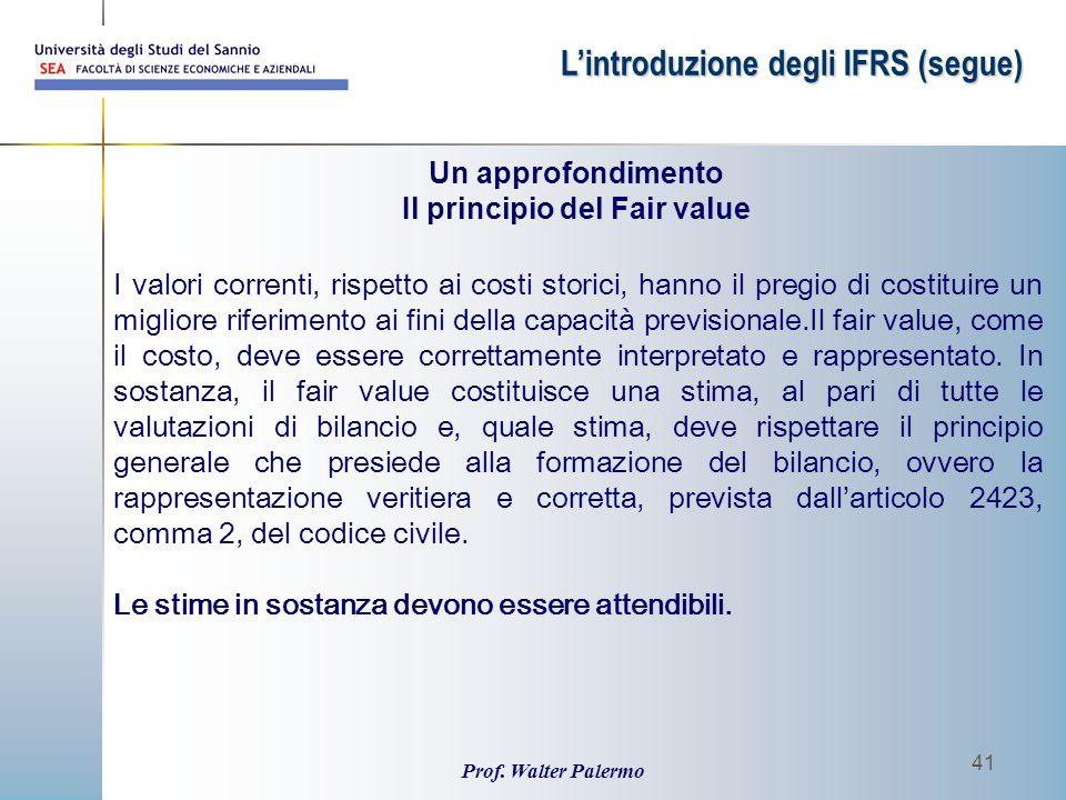 Prof. Walter Palermo 41 L'introduzione degli IFRS (segue) I valori correnti, rispetto ai costi storici, hanno il pregio di costituire un migliore rife