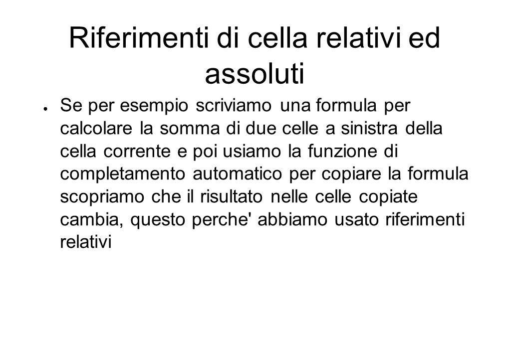 Riferimenti di cella relativi ed assoluti ● Se per esempio scriviamo una formula per calcolare la somma di due celle a sinistra della cella corrente e poi usiamo la funzione di completamento automatico per copiare la formula scopriamo che il risultato nelle celle copiate cambia, questo perche abbiamo usato riferimenti relativi