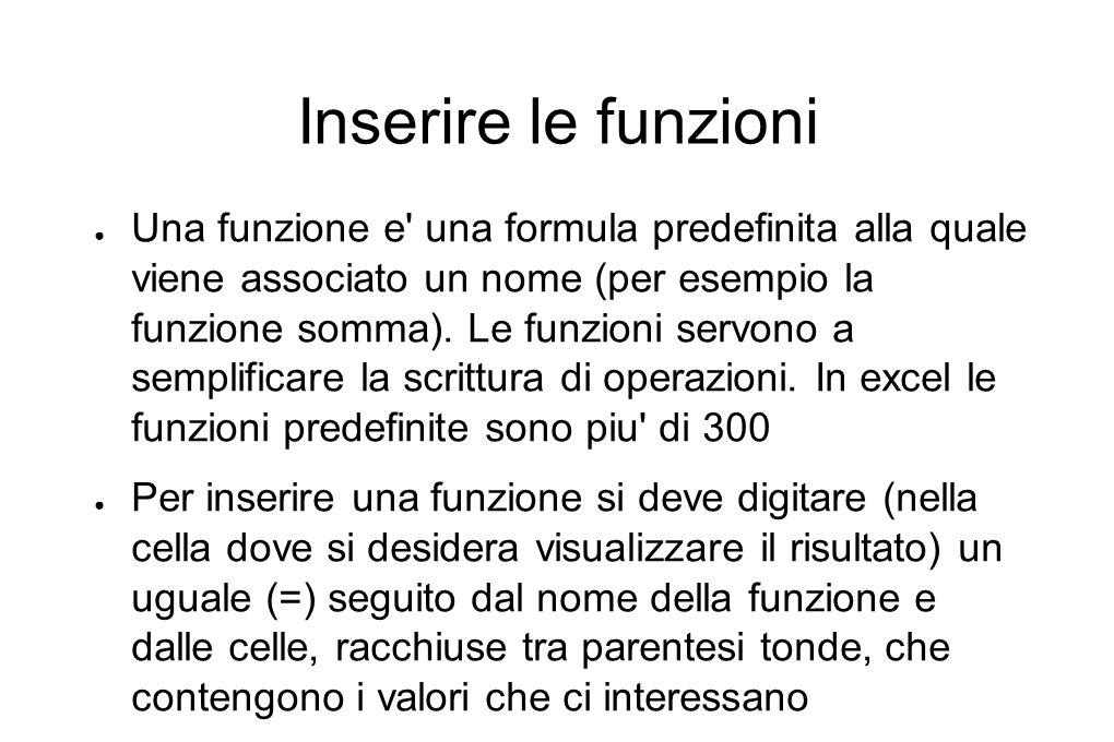Inserire le funzioni ● Una funzione e una formula predefinita alla quale viene associato un nome (per esempio la funzione somma).