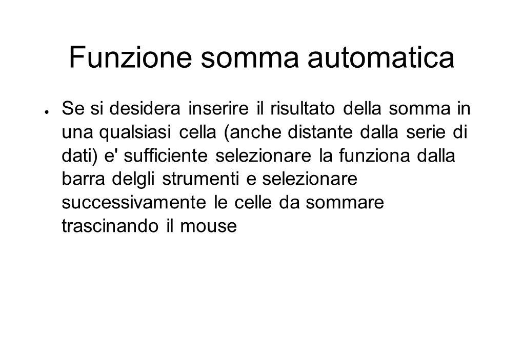 Funzione somma automatica ● Se si desidera inserire il risultato della somma in una qualsiasi cella (anche distante dalla serie di dati) e sufficiente selezionare la funziona dalla barra delgli strumenti e selezionare successivamente le celle da sommare trascinando il mouse