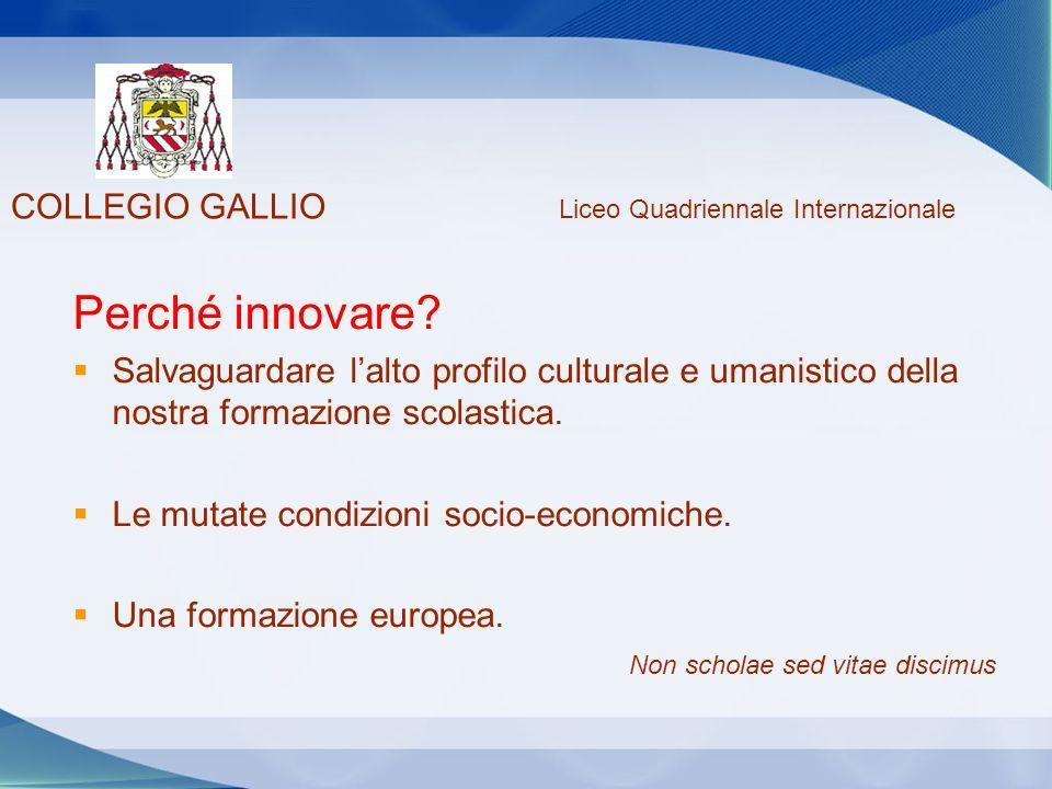 COLLEGIO GALLIO Liceo Quadriennale Internazionale Non scholae sed vitae discimus Perché innovare?  Salvaguardare l'alto profilo culturale e umanistic