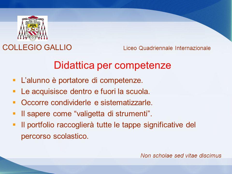 COLLEGIO GALLIO Liceo Quadriennale Internazionale Didattica per competenze  L'alunno è portatore di competenze.  Le acquisisce dentro e fuori la scu