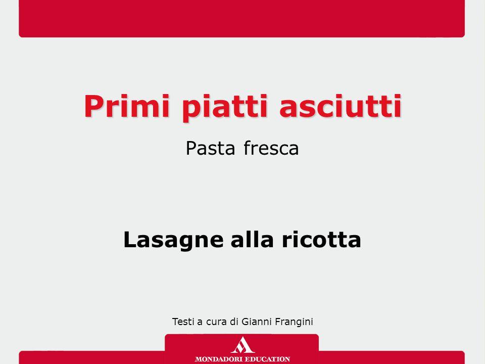 Primi piatti asciutti Pasta fresca Lasagne alla ricotta Testi a cura di Gianni Frangini