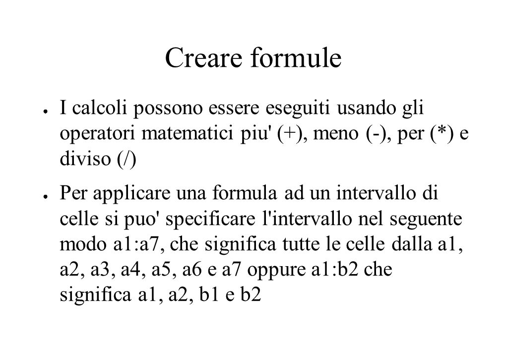 Creare formule ● I calcoli possono essere eseguiti usando gli operatori matematici piu (+), meno (-), per (*) e diviso (/) ● Per applicare una formula ad un intervallo di celle si puo specificare l intervallo nel seguente modo a1:a7, che significa tutte le celle dalla a1, a2, a3, a4, a5, a6 e a7 oppure a1:b2 che significa a1, a2, b1 e b2
