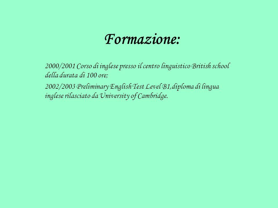 Formazione: 2000/2001 Corso di inglese presso il centro linguistico British school della durata di 100 ore; 2002/2003 Preliminary English Test Level B1,diploma di lingua inglese rilasciato da University of Cambridge.