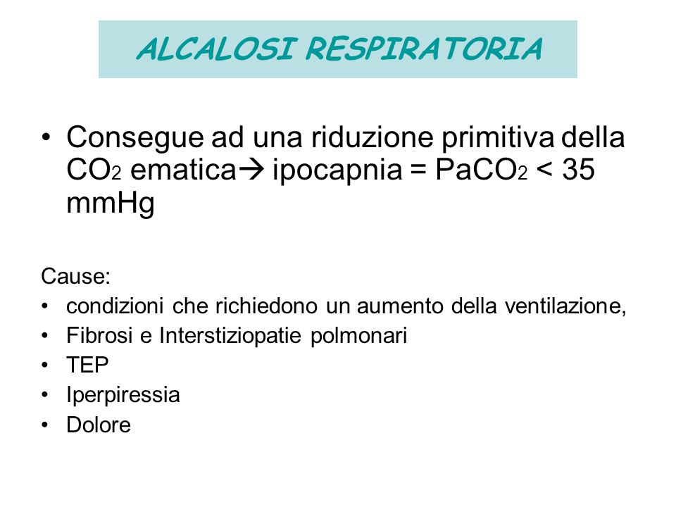 ALCALOSI RESPIRATORIA Consegue ad una riduzione primitiva della CO 2 ematica  ipocapnia = PaCO 2 < 35 mmHg Cause: condizioni che richiedono un aument