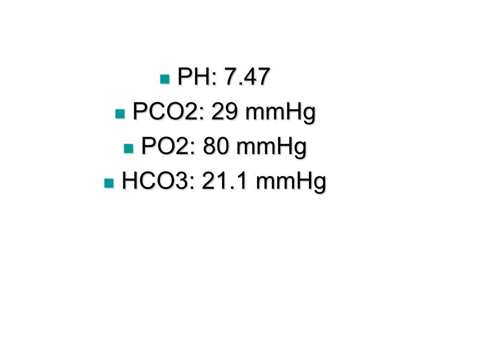 PH: 7.47 PH: 7.47 PCO2: 29 mmHg PCO2: 29 mmHg PO2: 80 mmHg PO2: 80 mmHg HCO3: 21.1 mmHg HCO3: 21.1 mmHg