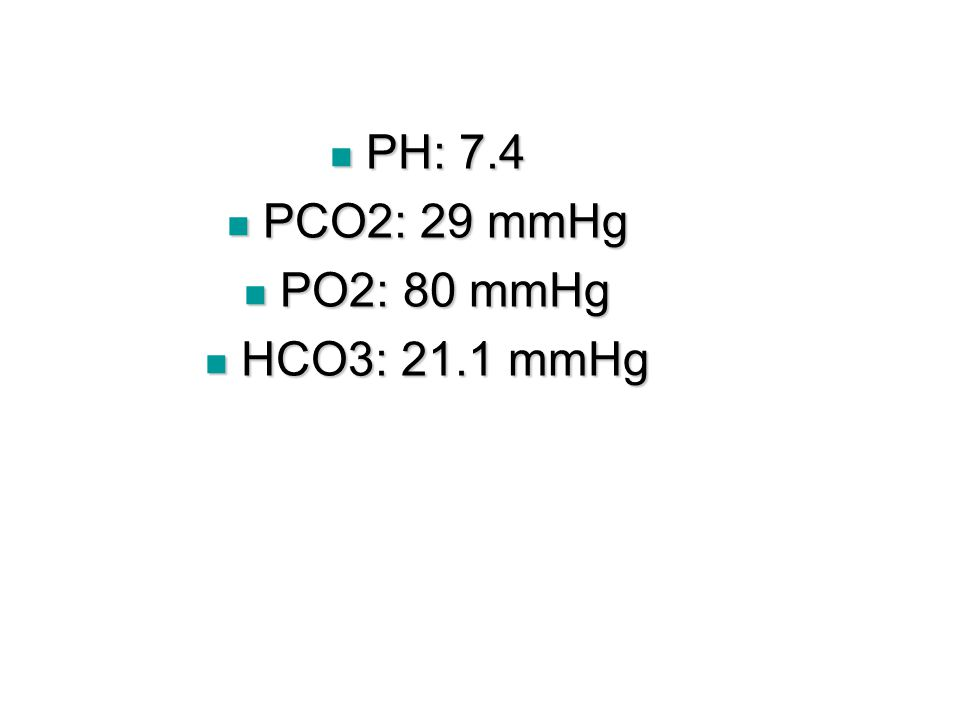 PH: 7.4 PH: 7.4 PCO2: 29 mmHg PCO2: 29 mmHg PO2: 80 mmHg PO2: 80 mmHg HCO3: 21.1 mmHg HCO3: 21.1 mmHg