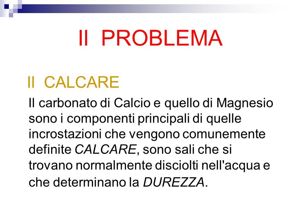 Il PROBLEMA Il CALCARE Il carbonato di Calcio e quello di Magnesio sono i componenti principali di quelle incrostazioni che vengono comunemente definite CALCARE, sono sali che si trovano normalmente disciolti nell acqua e che determinano la DUREZZA.