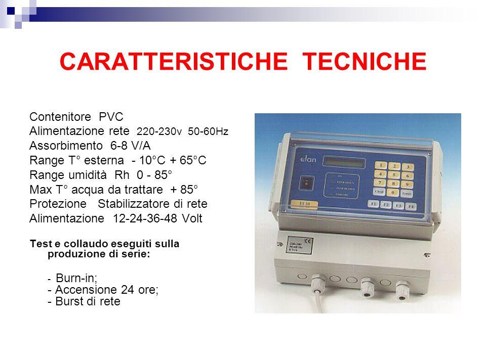 Contenitore PVC Alimentazione rete 220-230v 50-60Hz Assorbimento 6-8 V/A Range T° esterna - 10°C + 65°C Range umidità Rh 0 - 85° Max T° acqua da trattare + 85° Protezione Stabilizzatore di rete Alimentazione 12-24-36-48 Volt Test e collaudo eseguiti sulla produzione di serie: - Burn-in; - Accensione 24 ore; - Burst di rete CARATTERISTICHE TECNICHE
