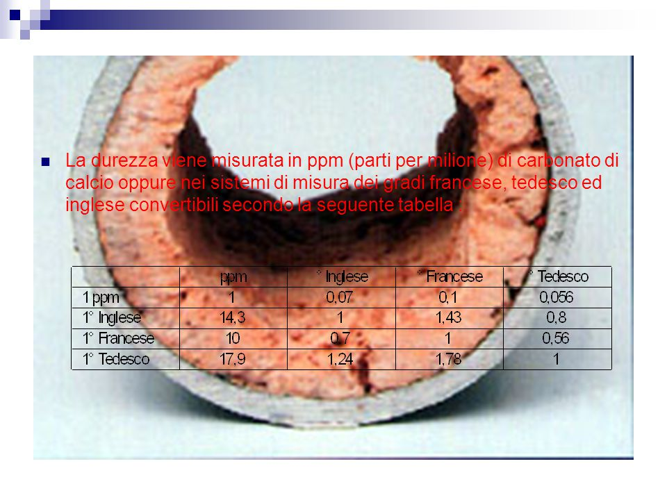 Le incrostazioni Le incrostazioni sono quindi dovute alla precipitazione di sali minerali poco solubili o instabili, principalmente bicarbonati di calcio e magnesio che, essendo composti instabili anche a temperatura ambiente tendono a trasformarsi in carbonati liberando anidride carbonica secondo lo schema : Ca(HCO3)2 ------> CaCO3 + CO2 + H2O Mg(HCO3)2 ------> MgCO3 + CO2 + H2O La decomposizione dei bicarbonati è condizionata dalla presenza di CO2 libera nell acqua; la quantità di CO2 sufficente ad impedirla è detta di equilibrio, quella eccedente è detta aggressiva; valori inferiori a quelli di equilibrio determinano la precipitazione dei carbonati anche a temperatura ambiente.