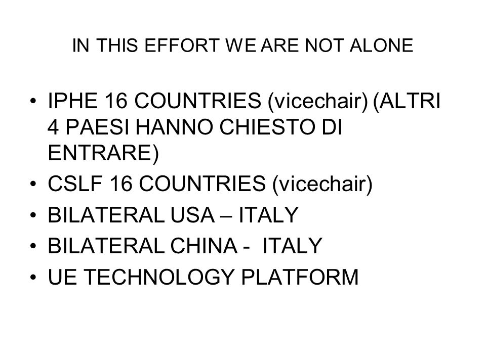 IN THIS EFFORT WE ARE NOT ALONE IPHE 16 COUNTRIES (vicechair) (ALTRI 4 PAESI HANNO CHIESTO DI ENTRARE) CSLF 16 COUNTRIES (vicechair) BILATERAL USA – I