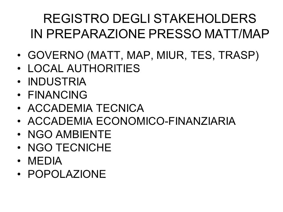 REGISTRO DEGLI STAKEHOLDERS IN PREPARAZIONE PRESSO MATT/MAP GOVERNO (MATT, MAP, MIUR, TES, TRASP) LOCAL AUTHORITIES INDUSTRIA FINANCING ACCADEMIA TECNICA ACCADEMIA ECONOMICO-FINANZIARIA NGO AMBIENTE NGO TECNICHE MEDIA POPOLAZIONE