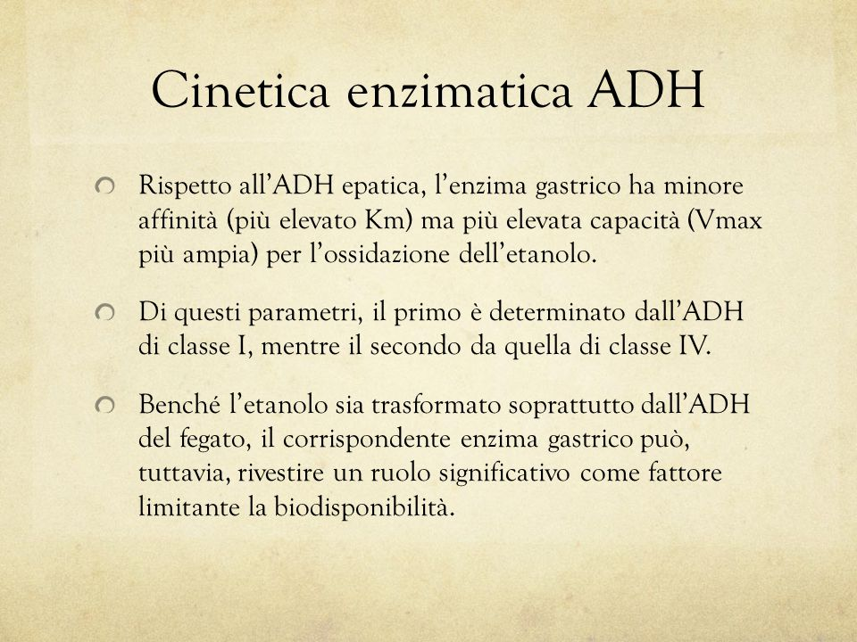 Cinetica enzimatica ADH Rispetto all'ADH epatica, l'enzima gastrico ha minore affinità (più elevato Km) ma più elevata capacità (Vmax più ampia) per l'ossidazione dell'etanolo.