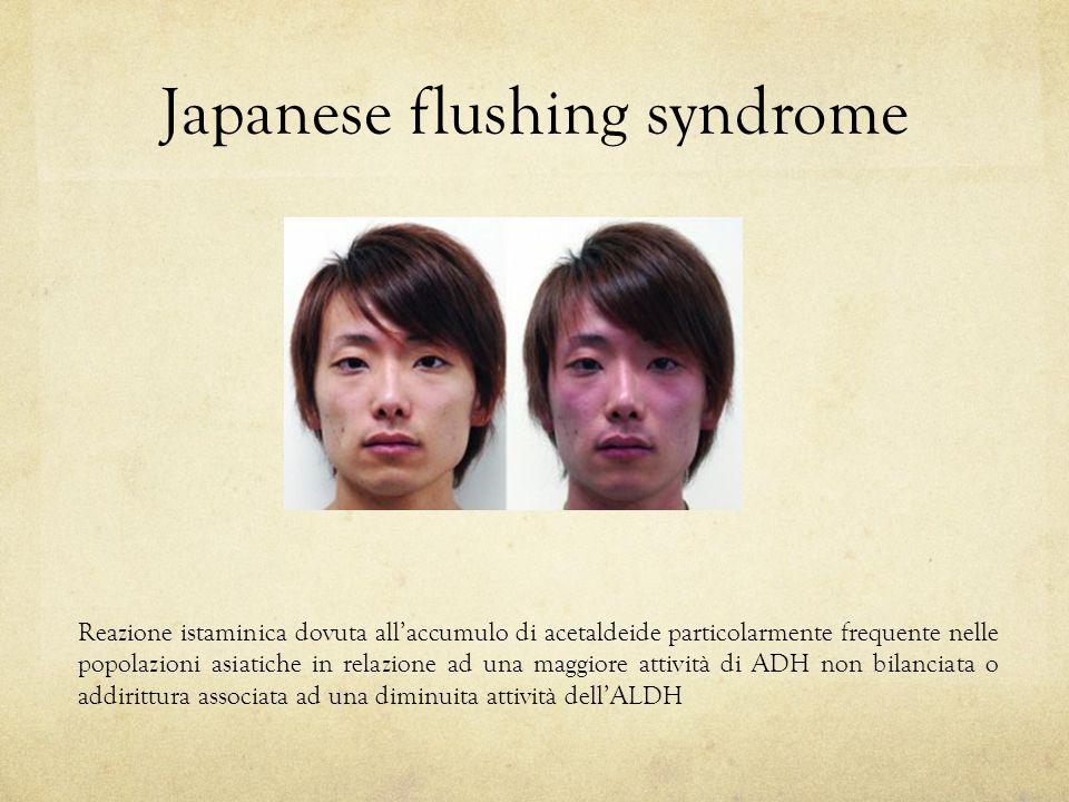 Japanese flushing syndrome Reazione istaminica dovuta all'accumulo di acetaldeide particolarmente frequente nelle popolazioni asiatiche in relazione ad una maggiore attività di ADH non bilanciata o addirittura associata ad una diminuita attività dell'ALDH