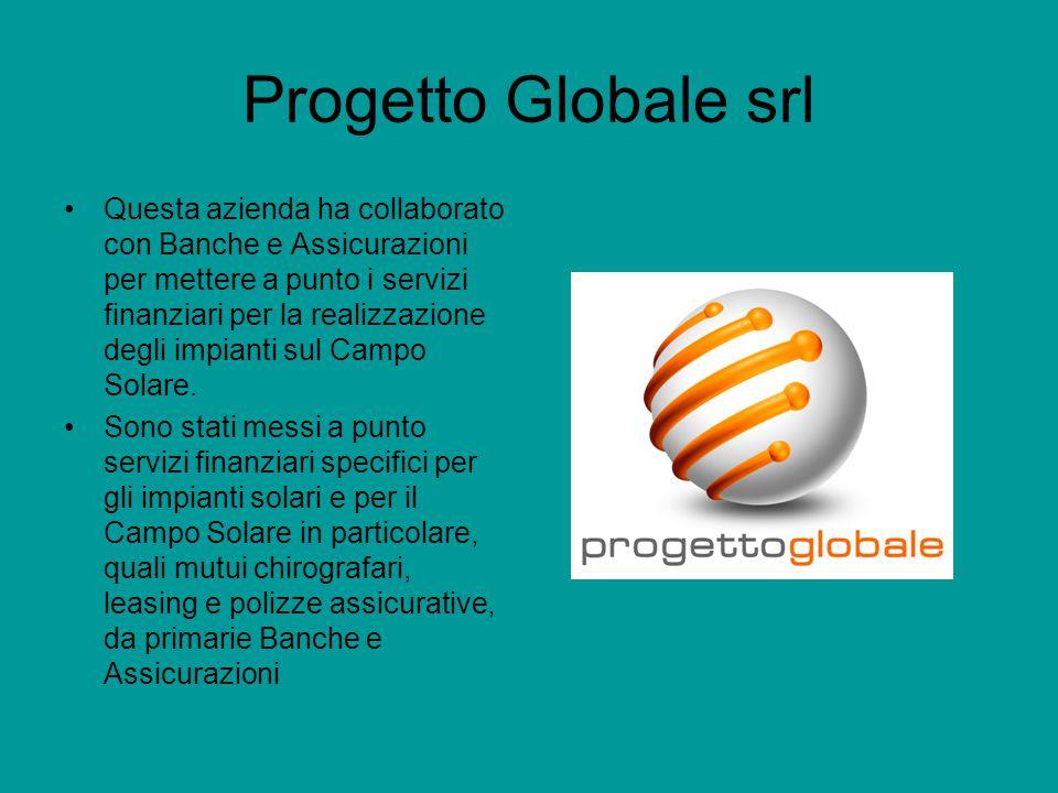 Progetto Globale srl Questa azienda ha collaborato con Banche e Assicurazioni per mettere a punto i servizi finanziari per la realizzazione degli impianti sul Campo Solare.