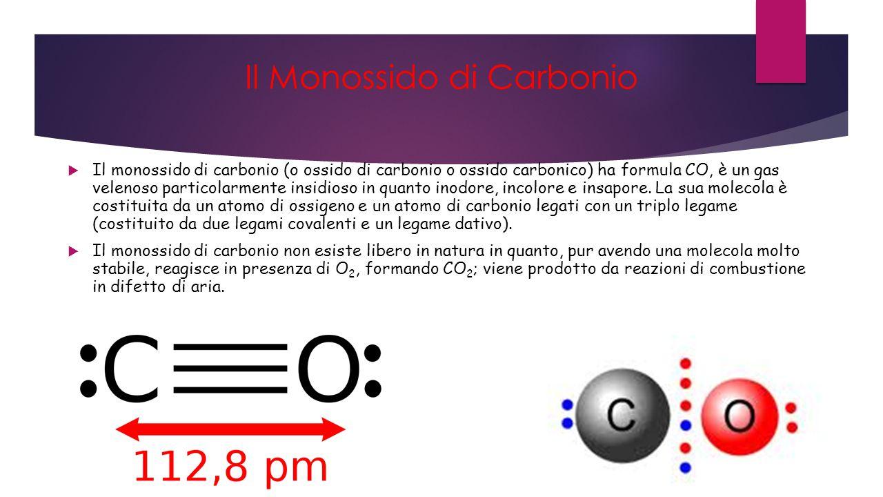 Il Monossido di Carbonio  Il monossido di carbonio (o ossido di carbonio o ossido carbonico) ha formula CO, è un gas velenoso particolarmente insidioso in quanto inodore, incolore e insapore.