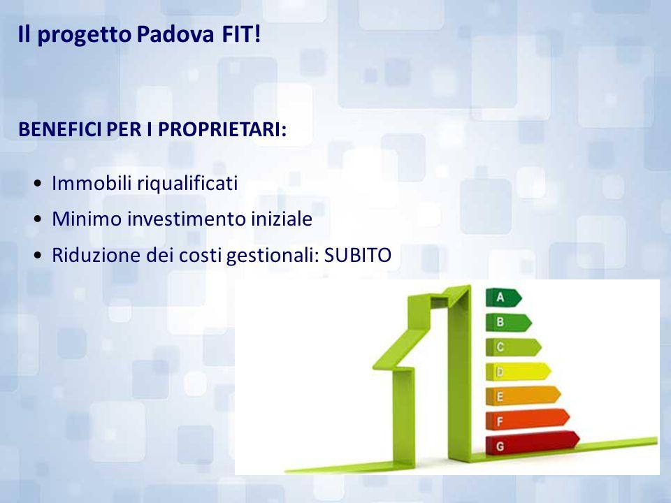 BENEFICI PER I PROPRIETARI: Immobili riqualificati Minimo investimento iniziale Riduzione dei costi gestionali: SUBITO Il progetto Padova FIT!