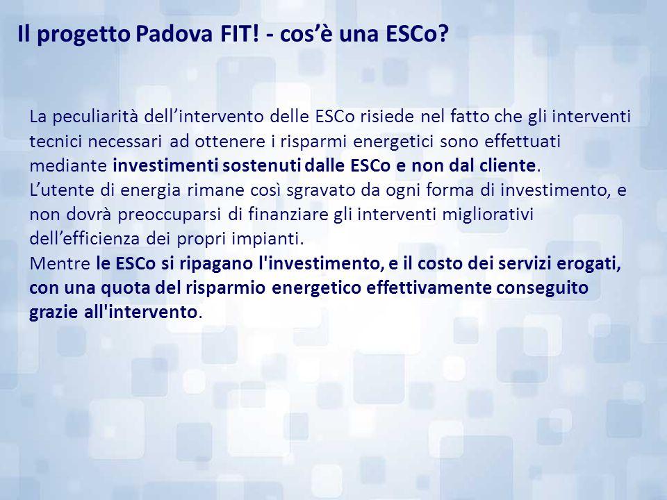 Il progetto Padova FIT! - cos'è una ESCo? La peculiarità dell'intervento delle ESCo risiede nel fatto che gli interventi tecnici necessari ad ottenere