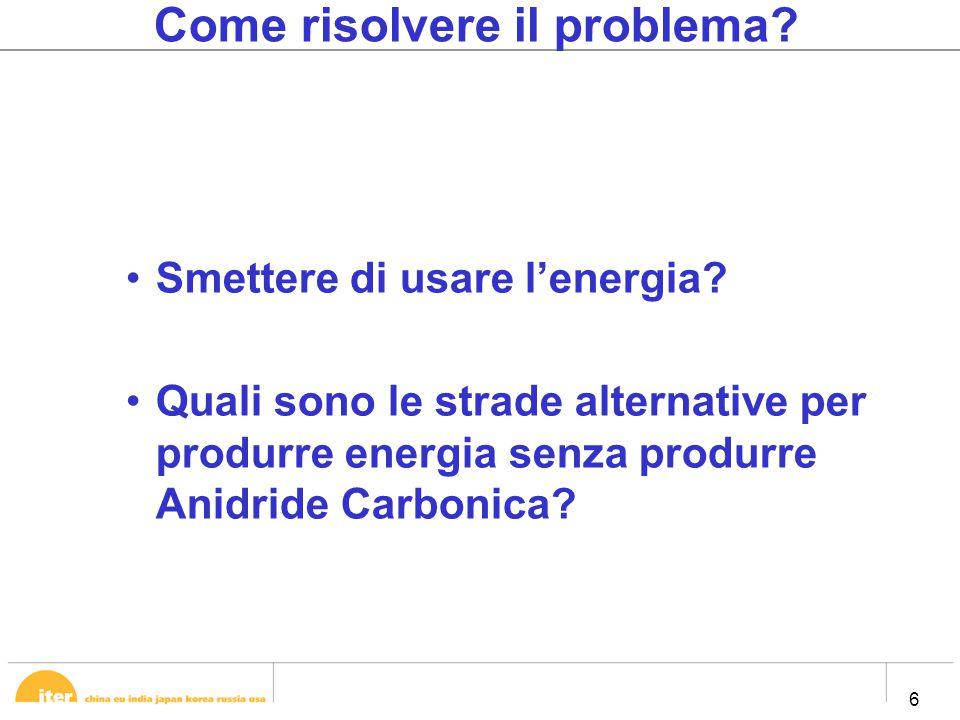 6 6 Come risolvere il problema? Smettere di usare l'energia? Quali sono le strade alternative per produrre energia senza produrre Anidride Carbonica?