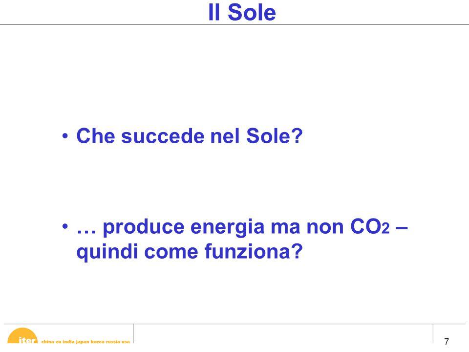 7 7 Il Sole Che succede nel Sole … produce energia ma non CO 2 – quindi come funziona