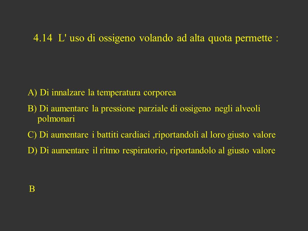 4.14 L uso di ossigeno volando ad alta quota permette : A) Di innalzare la temperatura corporea B) Di aumentare la pressione parziale di ossigeno negli alveoli polmonari C) Di aumentare i battiti cardiaci,riportandoli al loro giusto valore D) Di aumentare il ritmo respiratorio, riportandolo al giusto valore B