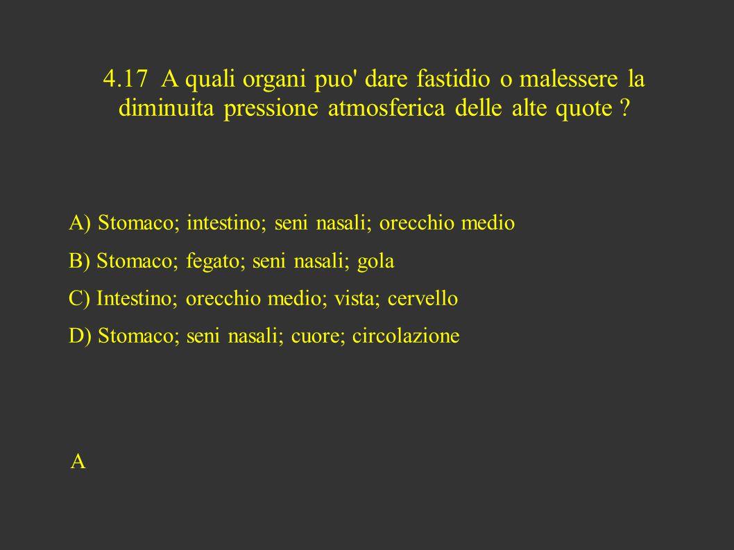 4.17 A quali organi puo dare fastidio o malessere la diminuita pressione atmosferica delle alte quote .